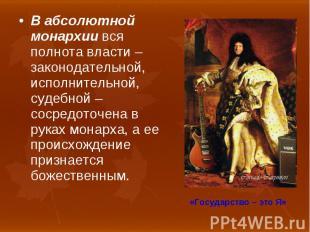 В абсолютной монархии вся полнота власти – законодательной, исполнительной, суде