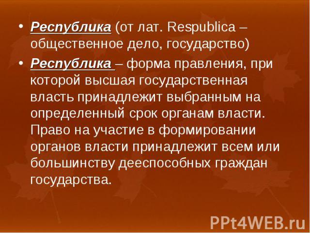 Республика (от лат. Respublica – общественное дело, государство) Республика (от лат. Respublica – общественное дело, государство) Республика – форма правления, при которой высшая государственная власть принадлежит выбранным на определенный срок орга…
