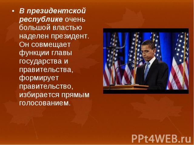 В президентской республике очень большой властью наделен президент. Он совмещает функции главы государства и правительства, формирует правительство, избирается прямым голосованием. В президентской республике очень большой властью наделен президент. …