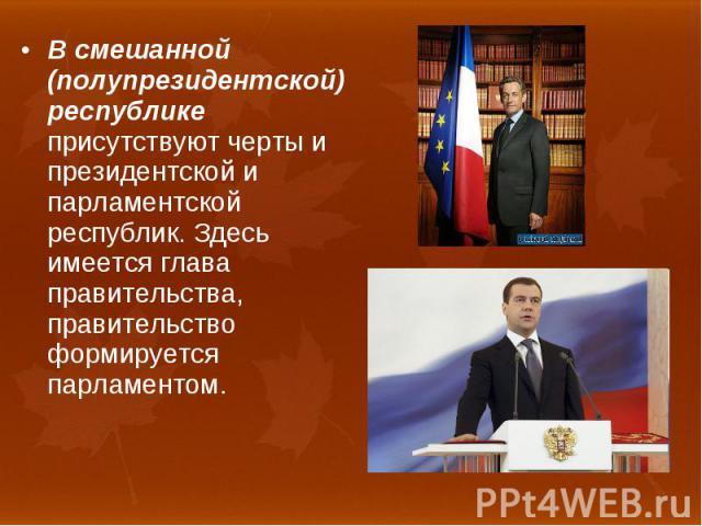 В смешанной (полупрезидентской) республике присутствуют черты и президентской и парламентской республик. Здесь имеется глава правительства, правительство формируется парламентом. В смешанной (полупрезидентской) республике присутствуют черты и презид…