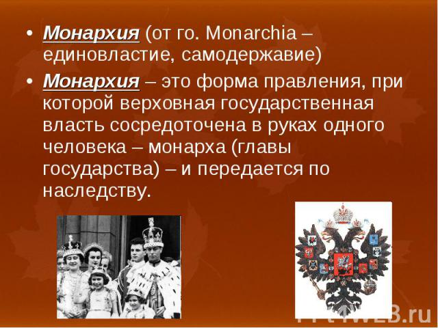 Монархия (от го. Monarchia – единовластие, самодержавие) Монархия (от го. Monarchia – единовластие, самодержавие) Монархия – это форма правления, при которой верховная государственная власть сосредоточена в руках одного человека – монарха (главы гос…