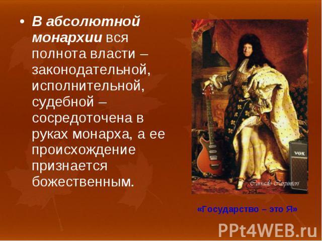 В абсолютной монархии вся полнота власти – законодательной, исполнительной, судебной – сосредоточена в руках монарха, а ее происхождение признается божественным. В абсолютной монархии вся полнота власти – законодательной, исполнительной, судебной – …