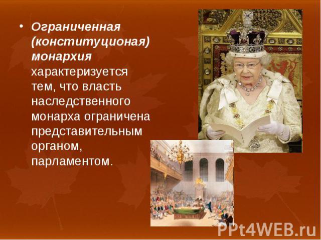 Ограниченная (конституционая) монархия характеризуется тем, что власть наследственного монарха ограничена представительным органом, парламентом. Ограниченная (конституционая) монархия характеризуется тем, что власть наследственного монарха ограничен…