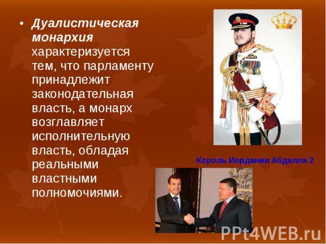 Дуалистическая монархия характеризуется тем, что парламенту принадлежит законодательная власть, а монарх возглавляет исполнительную власть, обладая реальными властными полномочиями. Дуалистическая монархия характеризуется тем, что парламенту принадл…