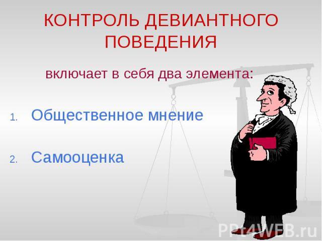 КОНТРОЛЬ ДЕВИАНТНОГО ПОВЕДЕНИЯ включает в себя два элемента: Общественное мнение Самооценка