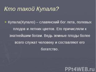 Кто такой Купала? Купала(Купало) – славянский бог лета, полевых плодов и летних