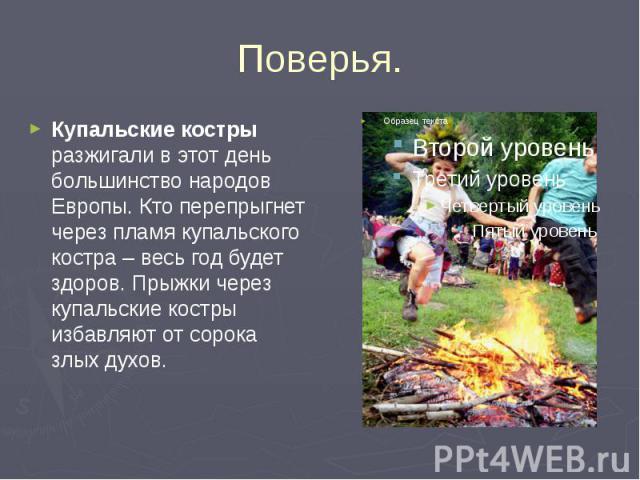 Поверья. Купальские костры разжигали в этот день большинство народов Европы. Кто перепрыгнет через пламя купальского костра – весь год будет здоров. Прыжки через купальские костры избавляют от сорока злых духов.