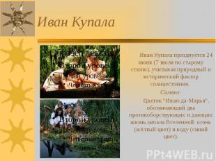 Иван Купала Иван Купала празднуется 24 июня (7 июля по старому стилю), учитывая