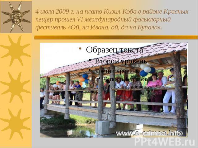 4 июля 2009 г. на плато Кизил-Коба в районе Красных пещер прошел VI международный фольклорный фестиваль «Ой, на Ивана, ой, да на Купала».