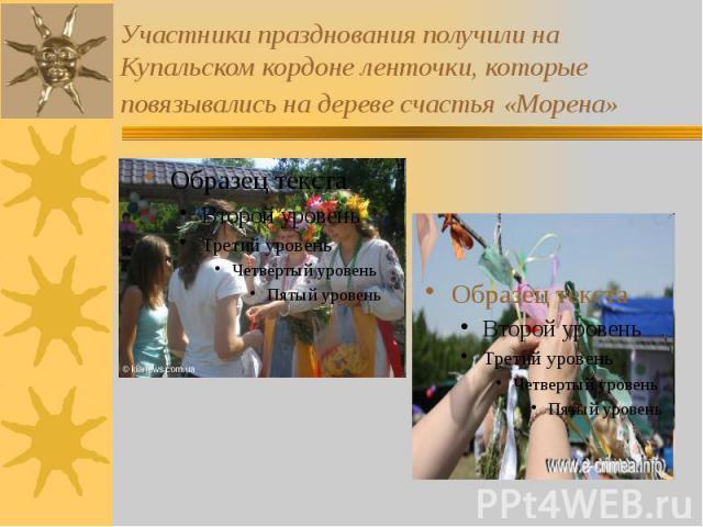 Участники празднования получили на Купальском кордоне ленточки, которые повязывались на дереве счастья «Морена»