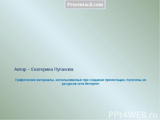 Графические материалы, использованные при создании презентации, получены из ресурсов сети Интернет Автор – Екатерина Пуганова