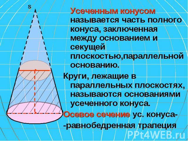 Усеченным конусом называется часть полного конуса, заключенная между основанием и секущей плоскостью,параллельной основанию. Усеченным конусом называется часть полного конуса, заключенная между основанием и секущей плоскостью,параллельной основанию.…