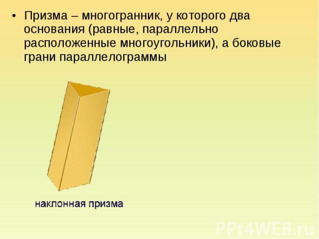 Призма – многогранник, у которого два основания (равные, параллельно расположенные многоугольники), а боковые грани параллелограммы Призма – многогранник, у которого два основания (равные, параллельно расположенные многоугольники), а боковые грани п…