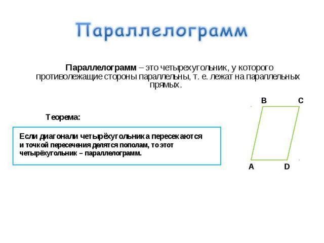 Параллелограмм – это четырехугольник, у которого противолежащие стороны параллельны, т. е. лежат на параллельных прямых. Параллелограмм – это четырехугольник, у которого противолежащие стороны параллельны, т. е. лежат на параллельных прямых. Теорема…