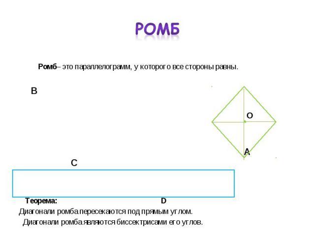 Ромб– это параллелограмм, у которого все стороны равны. Ромб– это параллелограмм, у которого все стороны равны. В А С Теорема: D Диагонали ромба пересекаются под прямым углом. Диагонали ромба являются биссектрисами его углов.