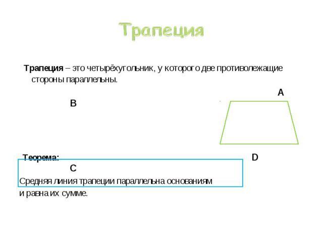 Трапеция – это четырёхугольник, у которого две противолежащие стороны параллельны. Трапеция – это четырёхугольник, у которого две противолежащие стороны параллельны. А В Теорема: D C Средняя линия трапеции параллельна основаниям и равна их сумме.