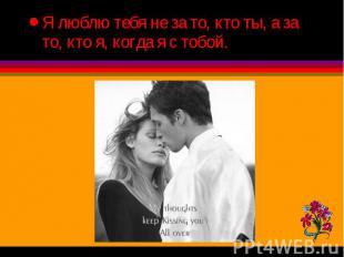 Я люблю тебя не за то, кто ты, а за то, кто я, когда я с тобой. Я люблю тебя не