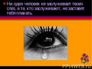 Ни один человек не заслуживает твоих слез, а те, кто заслуживают, не заставят те