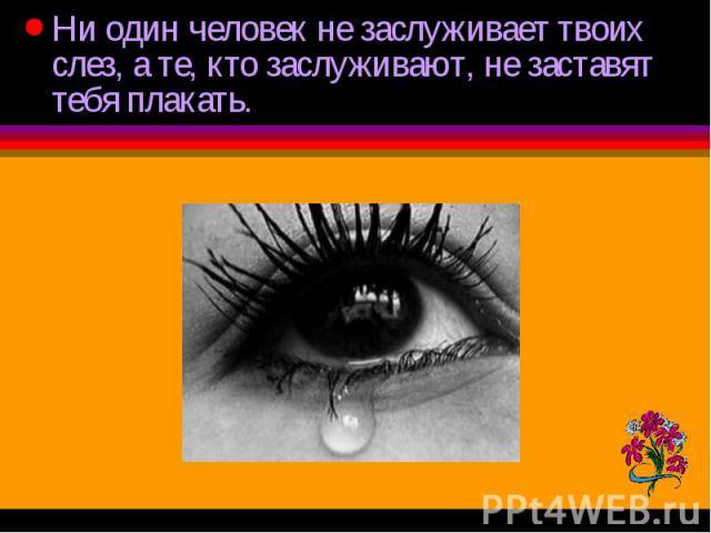 Ни один человек не заслуживает твоих слез, а те, кто заслуживают, не заставят тебя плакать. Ни один человек не заслуживает твоих слез, а те, кто заслуживают, не заставят тебя плакать.
