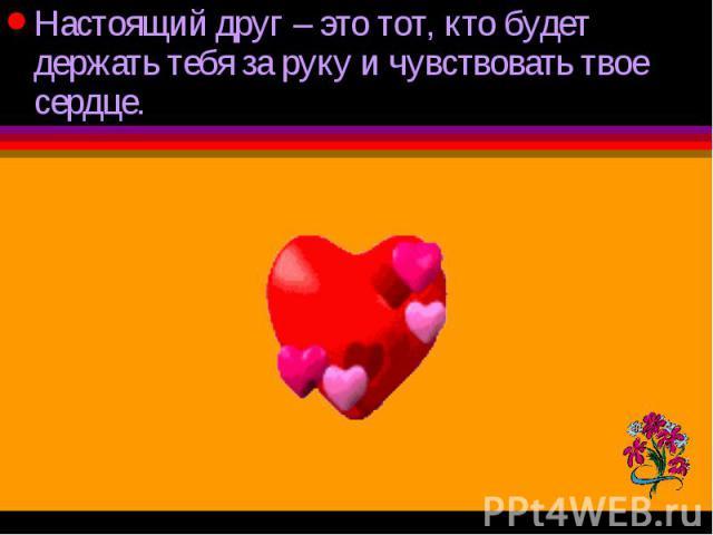 Настоящий друг – это тот, кто будет держать тебя за руку и чувствовать твое сердце. Настоящий друг – это тот, кто будет держать тебя за руку и чувствовать твое сердце.