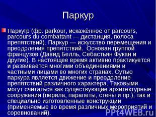 Парку р (фр. parkour, искажённое от parcours, parcours du combattant — дистанция