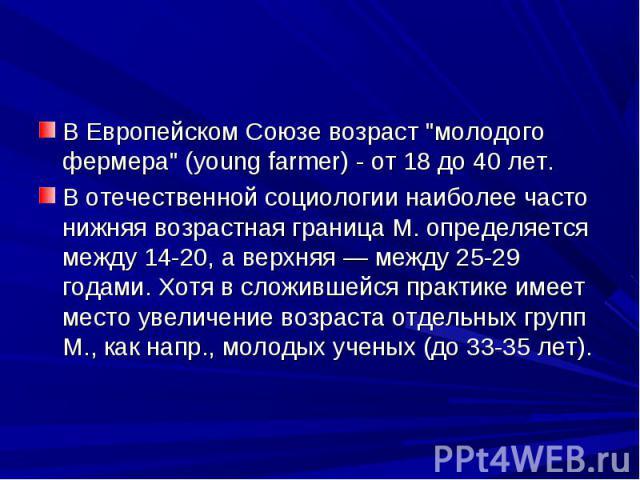 """В Европейском Союзе возраст """"молодого фермера"""" (young farmer) - от 18 до 40 лет. В Европейском Союзе возраст """"молодого фермера"""" (young farmer) - от 18 до 40 лет. В отечественной социологии наиболее часто нижняя возрастная граница…"""