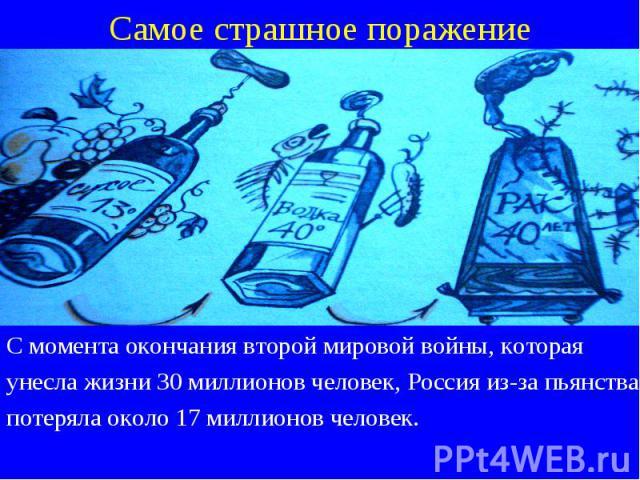 С момента окончания второй мировой войны, которая С момента окончания второй мировой войны, которая унесла жизни 30 миллионов человек, Россия из-за пьянства потеряла около 17 миллионов человек.