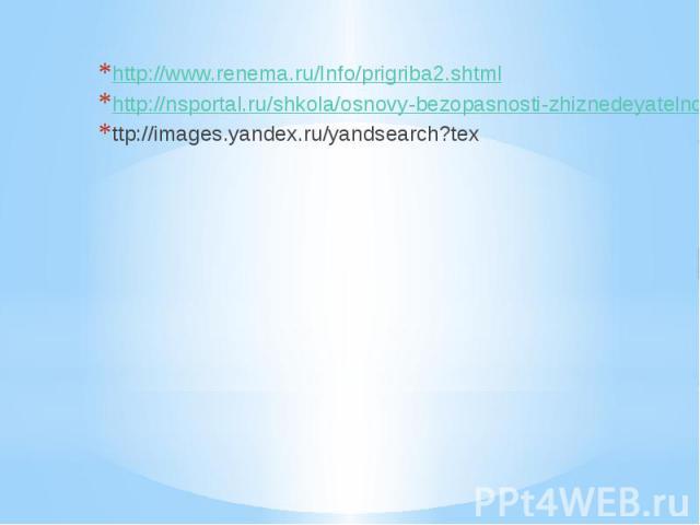 http://www.renema.ru/Info/prigriba2.shtml http://nsportal.ru/shkola/osnovy-bezopasnosti-zhiznedeyatelnosti/library/obshchie-pravila-bezopasnosti-v ttp://images.yandex.ru/yandsearch?tex