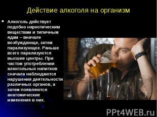Действие алкоголя на организм Алкоголь действует подобно наркотическим веществам