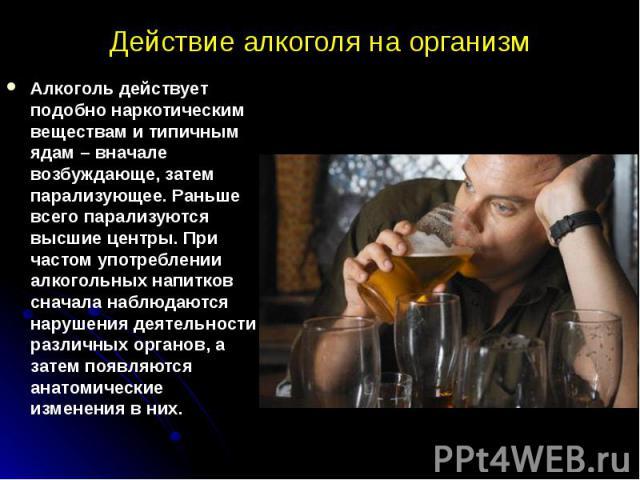 Действие алкоголя на организм Алкоголь действует подобно наркотическим веществам и типичным ядам – вначале возбуждающе, затем парализующее. Раньше всего парализуются высшие центры. При частом употреблении алкогольных напитков сначала наблюдаются нар…
