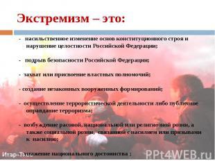 - насильственное изменение основ конституционного строя и нарушение целостности