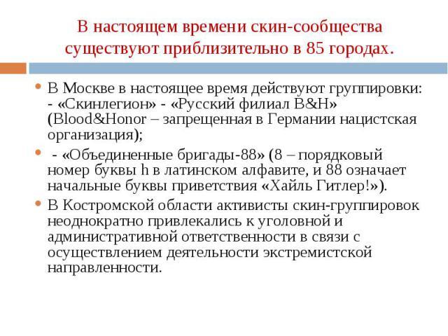В Москве в настоящее время действуют группировки: - «Скинлегион» - «Русский филиал B&H» (Blood&Honor – запрещенная в Германии нацистская организация); В Москве в настоящее время действуют группировки: - «Скинлегион» - «Русский филиал B&H…