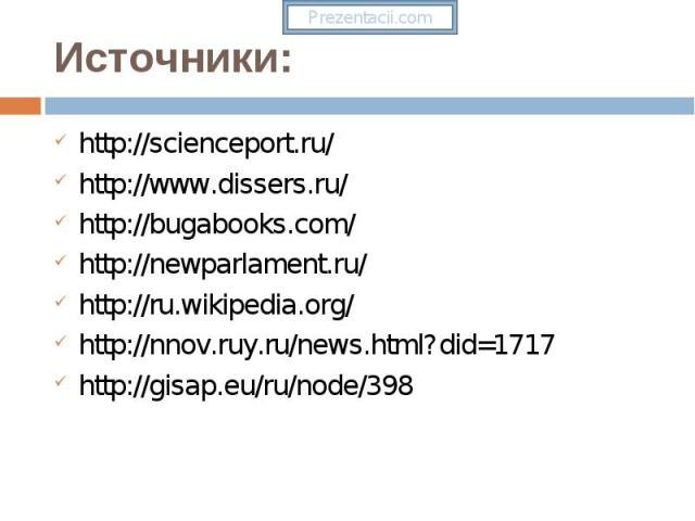http://scienceport.ru/ http://scienceport.ru/ http://www.dissers.ru/ http://bugabooks.com/ http://newparlament.ru/ http://ru.wikipedia.org/ http://nnov.ruy.ru/news.html?did=1717 http://gisap.eu/ru/node/398
