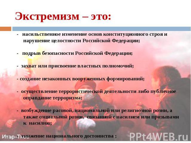 - насильственное изменение основ конституционного строя и нарушение целостности Российской Федерации; - насильственное изменение основ конституционного строя и нарушение целостности Российской Федерации; - подрыв безопасности Российской Федерации; -…