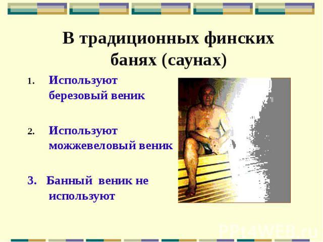 В традиционных финских банях (саунах) Используют березовый веник Используют можжевеловый веник 3. Банный веник не используют