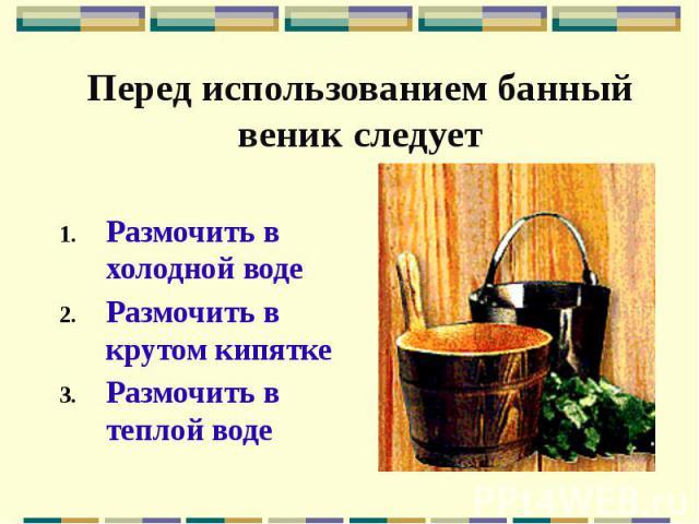 Перед использованием банный веник следует Размочить в холодной воде Размочить в крутом кипятке Размочить в теплой воде