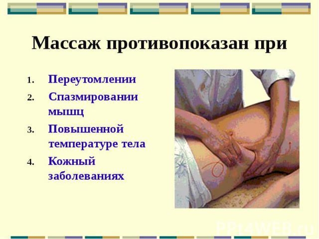 Массаж противопоказан при Переутомлении Спазмировании мышц Повышенной температуре тела Кожный заболеваниях