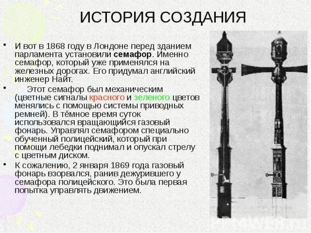 ИСТОРИЯ СОЗДАНИЯ И вот в 1868 году в Лондоне перед зданием парламента установили семафор. Именно семафор, который уже применялся на железных дорогах. Его придумал английский инженер Найт. Этот семафор был механическим (цветные сигналы красного и зел…