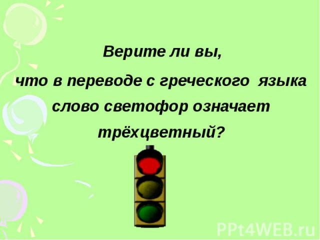Верите ли вы, что в переводе с греческого языка слово светофор означает трёхцветный?