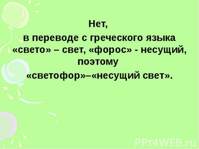 Нет, в переводе с греческого языка «свето» – свет, «форос» - несущий, поэтому «светофор»–«несущий свет».