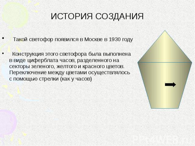 ИСТОРИЯ СОЗДАНИЯ Такой светофор появился в Москве в 1930 году Конструкция этого светофора была выполнена в виде циферблата часов, разделенного на секторы зеленого, желтого и красного цветов. Переключение между цветами осуществлялось с помощью стрелк…
