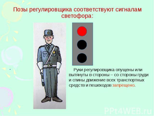 Позы регулировщика соответствуют сигналам светофора: Руки регулировщика опущены или вытянуты в стороны – со стороны груди и спины движение всех транспортных средств и пешеходов запрещено.
