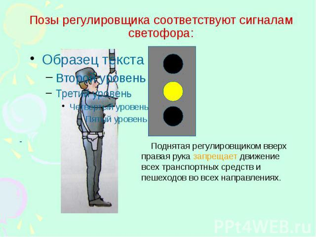Позы регулировщика соответствуют сигналам светофора: Поднятая регулировщиком вверх правая рука запрещает движение всех транспортных средств и пешеходов во всех направлениях.