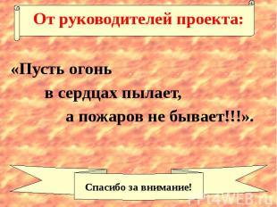 От руководителей проекта: «Пусть огонь в сердцах пылает, а пожаров не бывает!!!»