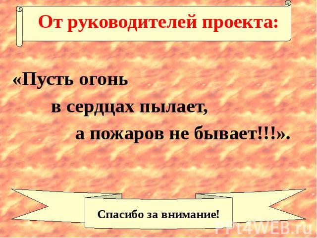 От руководителей проекта: «Пусть огонь в сердцах пылает, а пожаров не бывает!!!».