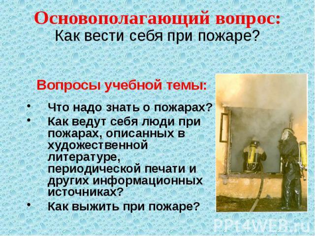 Основополагающий вопрос: Вопросы учебной темы: Что надо знать о пожарах? Как ведут себя люди при пожарах, описанных в художественной литературе, периодической печати и других информационных источниках? Как выжить при пожаре?