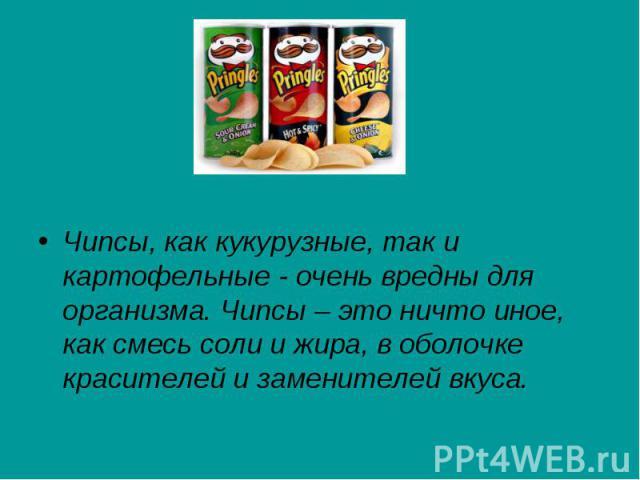 Чипсы, как кукурузные, так и картофельные - очень вредны для организма. Чипсы – это ничто иное, как смесь соли и жира, в оболочке красителей и заменителей вкуса. Чипсы, как кукурузные, так и картофельные - очень вредны для организма. Чипсы – это нич…