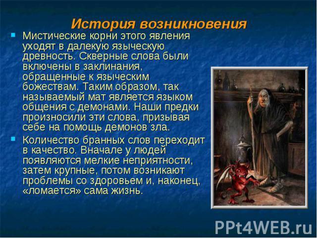 Мистические корни этого явления уходят в далекую языческую древность. Скверные слова были включены в заклинания, обращенные к языческим божествам. Таким образом, так называемый мат является языком общения с демонами. Наши предки произносили эти слов…