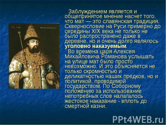 Заблуждением является и общепринятое мнение насчет того, что мат — это славянская традиция. Сквернословие на Руси примерно до середины XIX века не только не было распространено даже в деревне, но и очень долго являлось уголовно наказуемым. Заблужден…