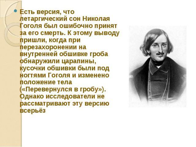 Есть версия, что летаргический сон Николая Гоголя был ошибочно принят за его смерть. К этому выводу пришли, когда при перезахоронении на внутренней обшивке гроба обнаружили царапины, кусочки обшивки были под ногтями Гоголя и изменено положение тела …